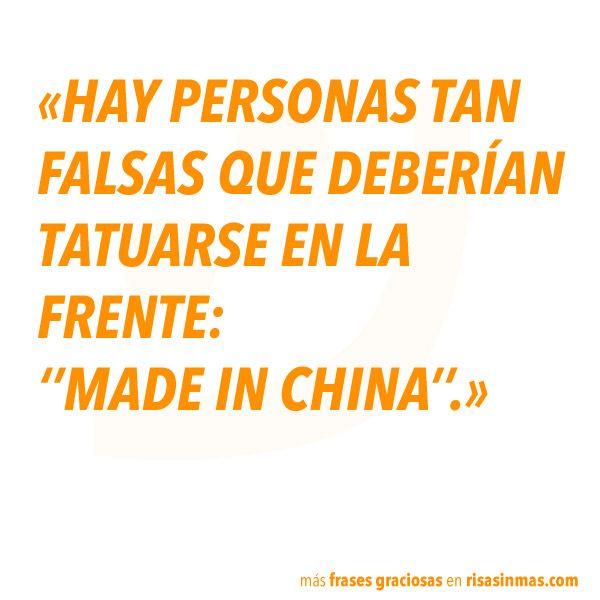"""""""HAY PERSONAS TAN FALSAS QUE DEBERÍAN TATUARSE EN LA FRENTE: MADE IN CHINA."""""""