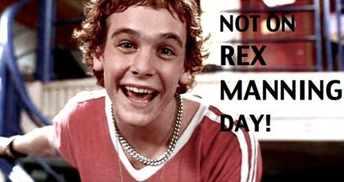 We mustn't dwell, no, not today. We can't! Not on Rex Manning Day!