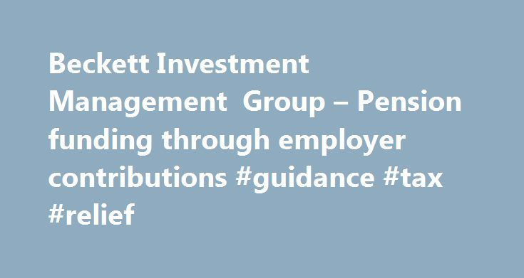 Beckett Investment Management Group – Pension funding through employer contributions #guidance #tax #relief http://puerto-rico.remmont.com/beckett-investment-management-group-pension-funding-through-employer-contributions-guidance-tax-relief/  # Employer contributions can enable large pension contributions to be made, including making use of carry forward where available. Even though there are no limits imposed by HMRC on the maximum level of pension contributions an employer can make…