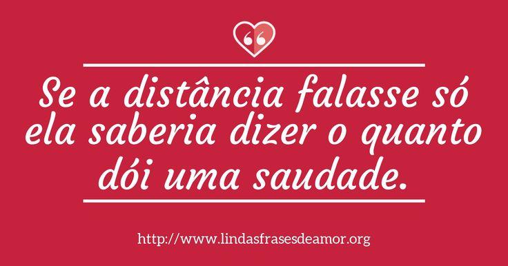 Se a distância falasse só ela saberia dizer o quanto dói uma saudade. http://www.lindasfrasesdeamor.org/frases/amor/saudade