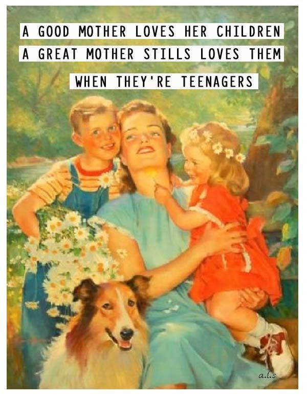 A good mother loves her children.  A great mother stills loves them when they're teenagers.
