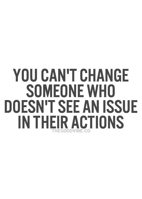 So true. Except you can't change anyone period. But you can't even change YOURSELF if you don't acknowledge your own issues.