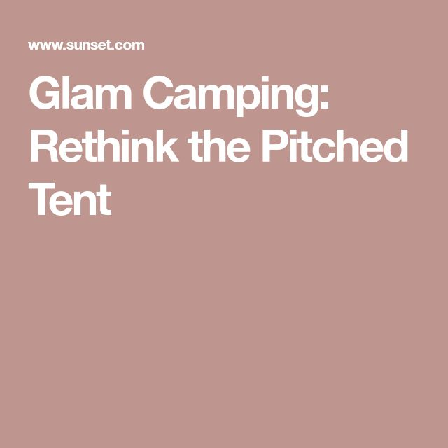 Glam Camping: Rethink the Pitched Tent