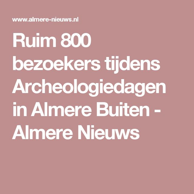 Ruim 800 bezoekers tijdens Archeologiedagen in Almere Buiten - Almere Nieuws