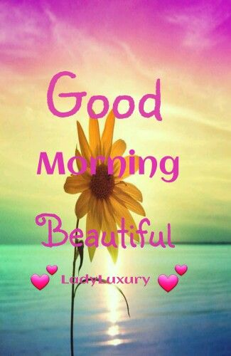 Good Morning Beautiful...May Your Day Be Filled With