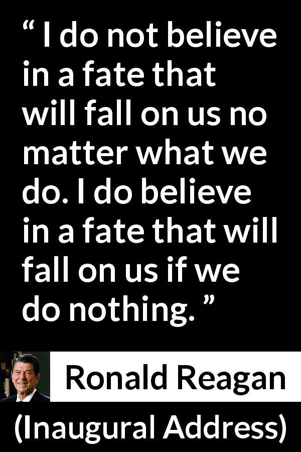 Ronald Reagan - Inaugural Address - I do not believe in a fate that will fall on us no matter what we do. I do believe in a fate that will fall on us if we do nothing.