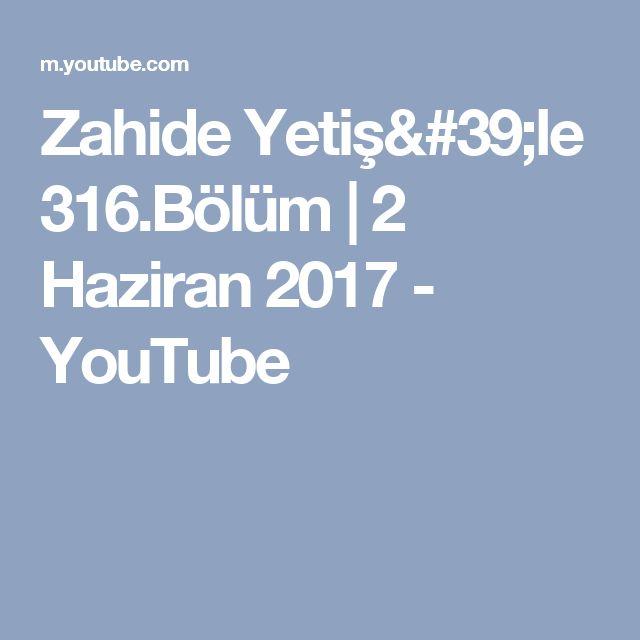 Zahide Yetiş'le 316.Bölüm   2 Haziran 2017 - YouTube