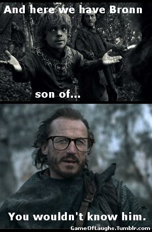 Funny Game of Thrones quote from Bronn in Season 1, Episode 8    Tyrion: And here we have Bronn, son of…Bronn: You wouldn't know him.
