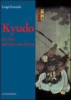 Kyudo : la via del tiro con l'arco : l'arte del tiro con l'arco tradizionale giapponese secondo la scuola Heki Insai Ha / Luigi Genzini