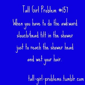 Every shower!! Why are bathroom counters shorter too??: Figures Girl Problem, Tall Life, Shower Head, Dorm Shower, Quote, Tall People, Funny, So True, Tall Girls Problems