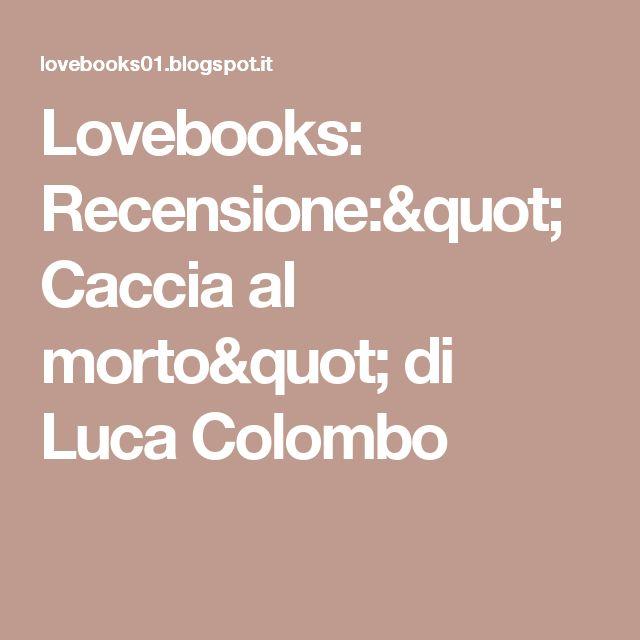 """Lovebooks: Recensione:"""" Caccia al morto"""" di Luca Colombo"""