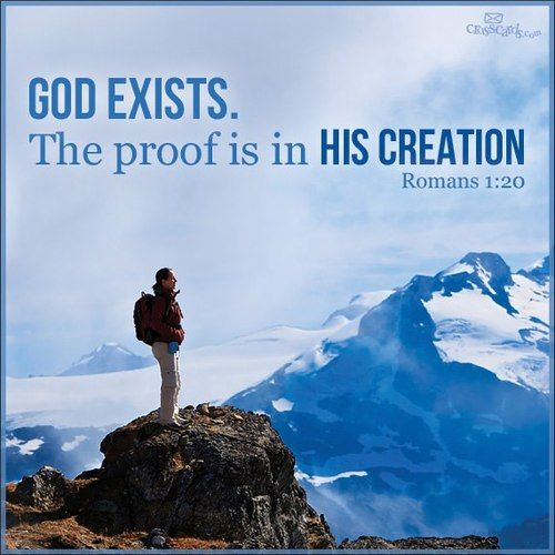 "Romans 1:20 (KJV)~ ""For the invisible things of him from the creation of the world are clearly seen, being understood by the things that are made, even his eternal power and Godhead; so that they are without excuse:"""