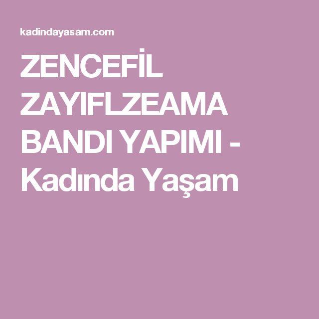 ZENCEFİL ZAYIFLZEAMA BANDIYAPIMI - Kadında Yaşam
