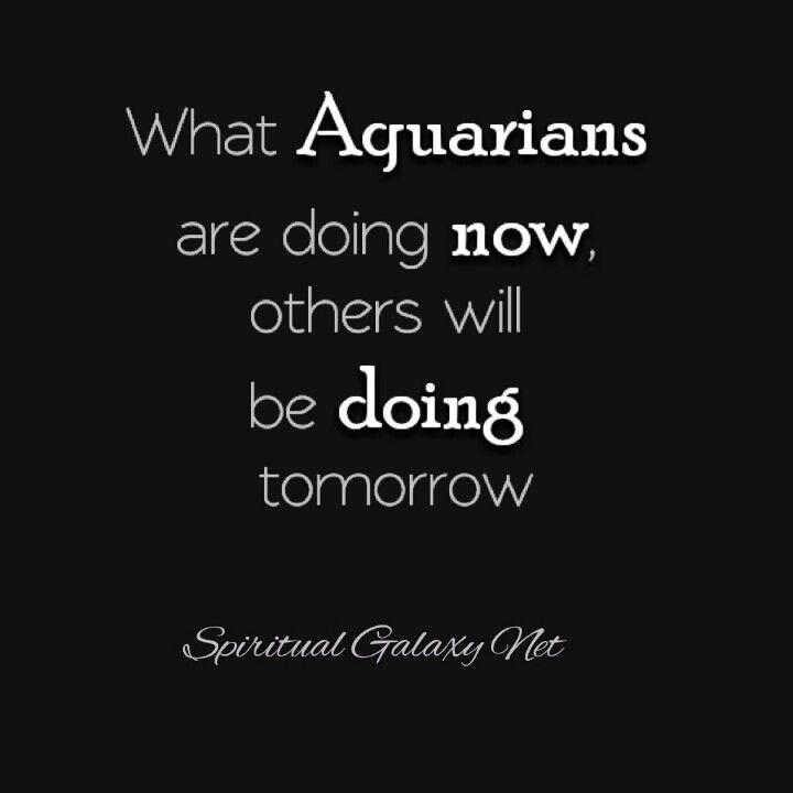 What Aquarians are doing now, others will be doing tomorrow.