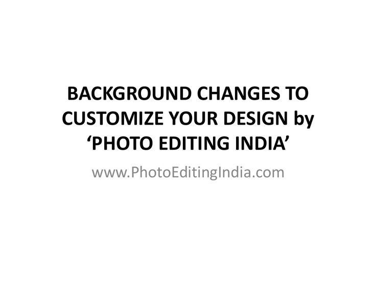 BACKGROUND CHANGES TO CUSTOMIZE YOUR DESIGN @ PHOTO EDITING INDIA by www.photoeditingindia.com/ via slideshare