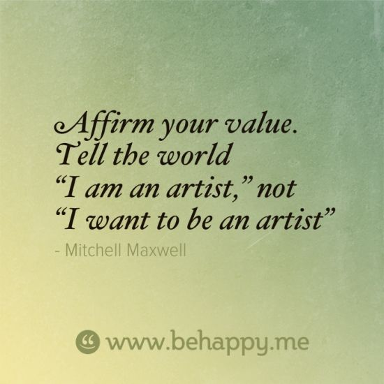"""Affirm your value. Tell the world """"I am an artist,"""" not """"I want to be an artist"""""""