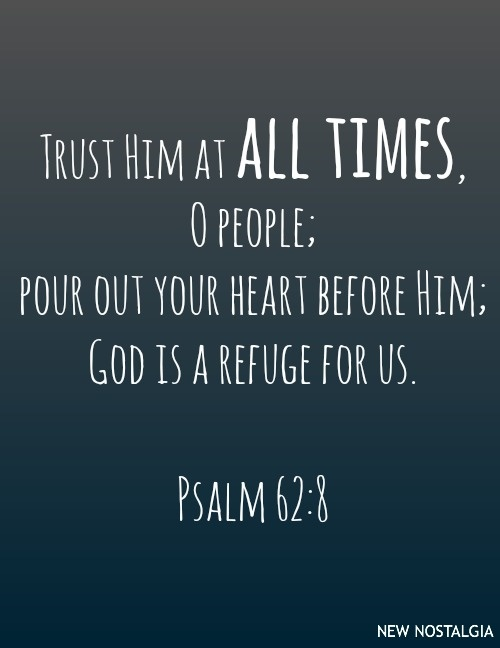 Psalms 62:8 KJV Trust in him at all times; ye people, pour out your heart before him : God is a refuge for us. Selah.