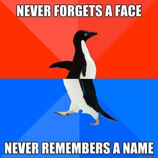 It is the complete opposite for me. I remember names but not faces. I'll know who you are if you tell me your name, lol.