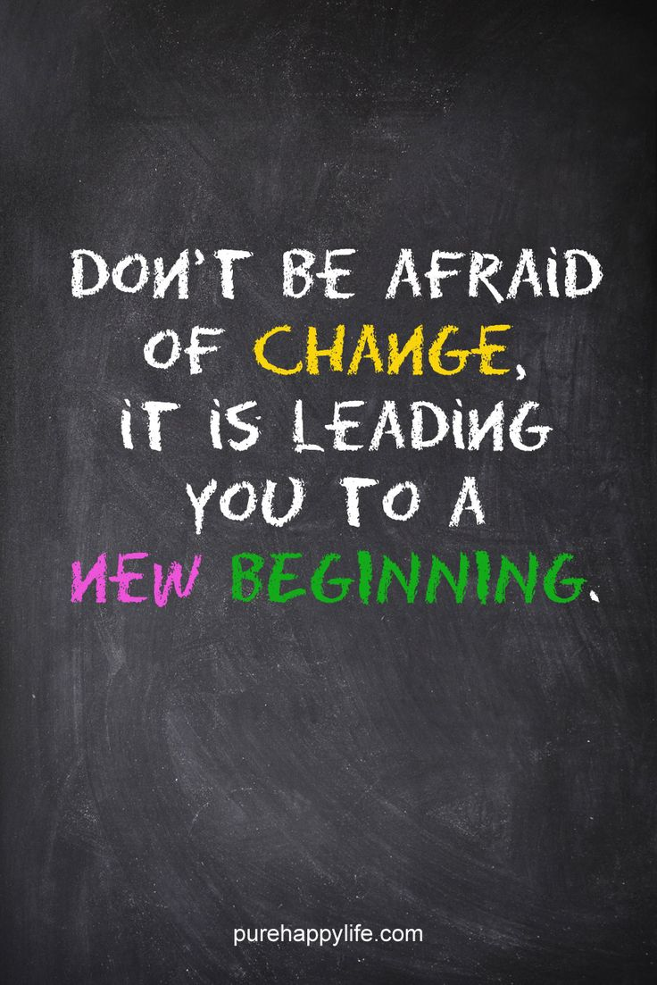 #quotes more on purehappylife.com -don't be afraid of change, it is leading you to a new beginning.