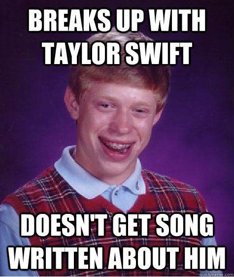 """Bad Luck Brian #6:The image contains a lack of punctuation, the letters are in all capitals, and it is not a sentence. A corrected sentence might read, """"After Brian broke up with Taylor Swift, he might have expected a song to be written about him. Unfortunately, a song was not written about him."""""""