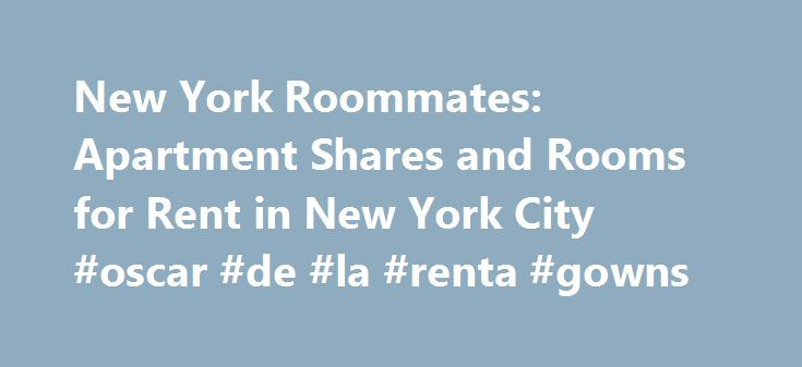 New York Roommates: Apartment Shares and Rooms for Rent in New York City #oscar #de #la #renta #gowns http://rental.remmont.com/new-york-roommates-apartment-shares-and-rooms-for-rent-in-new-york-city-oscar-de-la-renta-gowns/  #apartment to rent # Search Rooms For Rent in New York City Roommates and Apartment Shares in New York New York Habitat has a growing inventory of rooms to rent in New York City. Search our apartment shares inventory to find a roommate in New York. Apartment shares are…