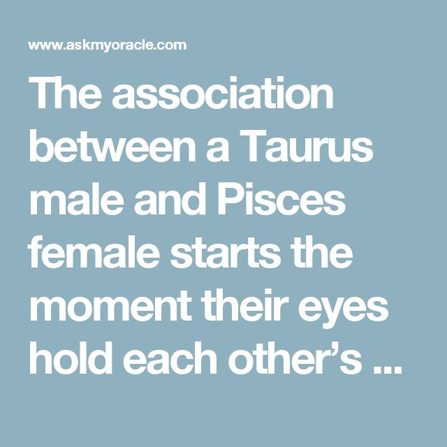 The association between a Taurus male and Pisces female starts the moment their eyes hold each other's attention. This is one of the most beautiful love matches because of the levels of passion and understanding that form the basis of their relation.