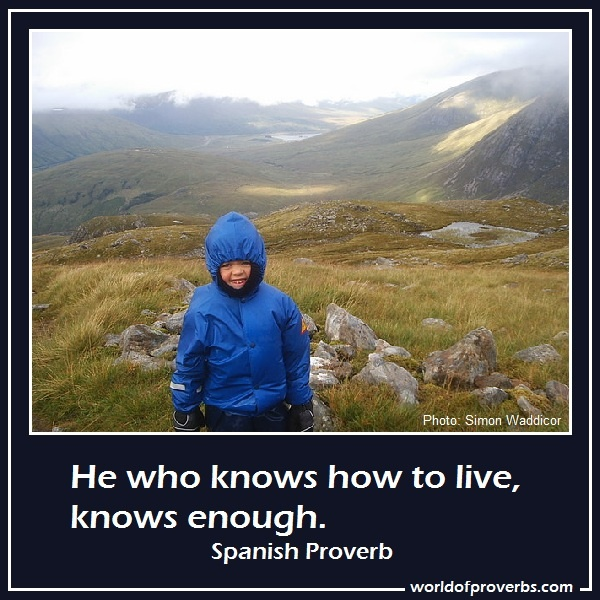 World of Proverbs - Famous Quotes: He who knows how to live, knows enough. ~ Spanish Proverb [16795]