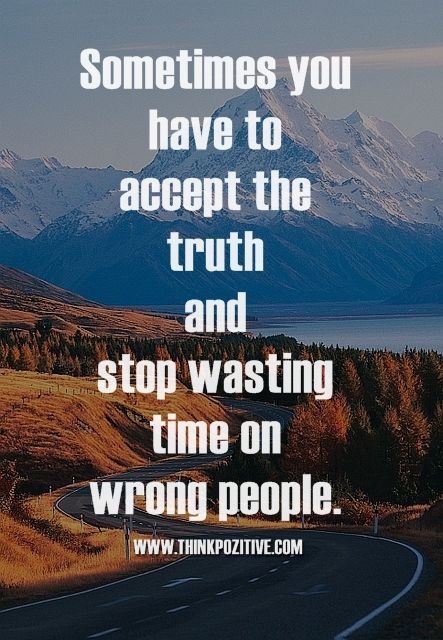 Sometimes you have to accept the truth and stop wasting time on wrong people.  www.ThinkPozitive.com