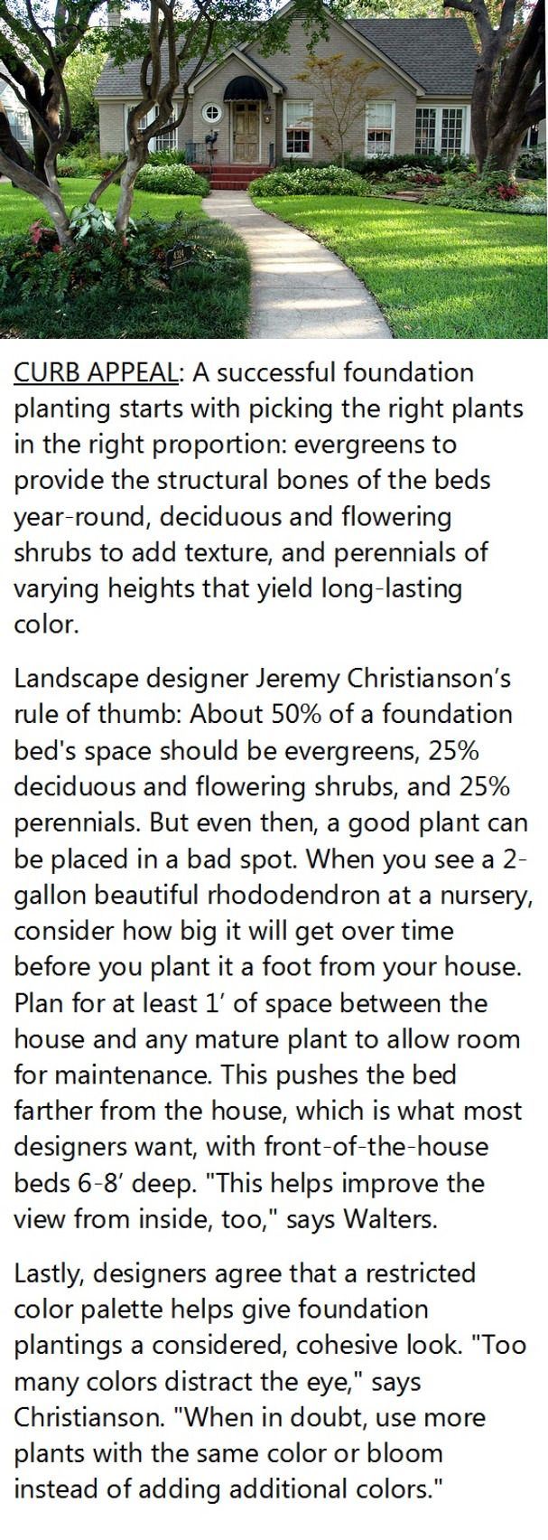 """Best Foundation Plants for Stellar Curb Appeal.  Plantings that ring the base of your home should do more than just conceal the foundation. But just hiding that juncture with a tight fringe of evergreens isn't the answer. Neither is a one-scheme-fits-all formula. """"Two conical things on either side of the front door with two tall things on either end of the house with lower things in the middle—that's a dated approach."""" Here, foolproof planting tips to boost your curb appeal."""
