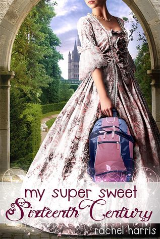 Review: My Super Sweet Sixteenth Century by Rachel Harris