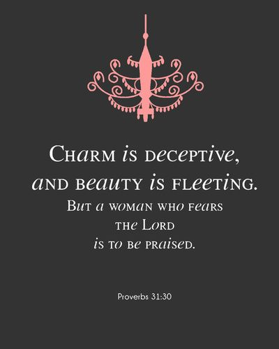 """Proverbs 31:30 """"Favour is deceitful, and beauty is vain: but a woman that feareth the LORD, she shall be praised. KJV"""