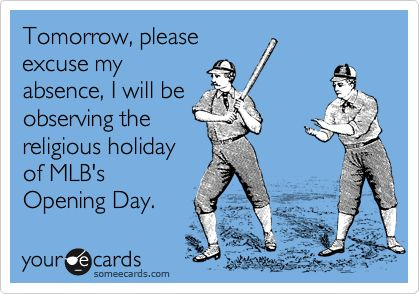 Tomorrow, please excuse my absence, I will be observing the religious holiday of MLB's Opening Day.