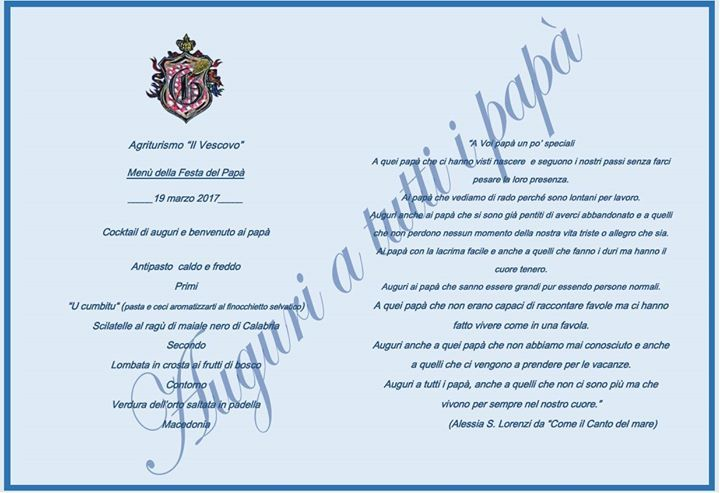 """Agriturismo """"Il Vescovo""""  Menù della Festa del Papà _____19 marzo 2017_____ Cocktail di auguri e benvenuto ai papà Antipasto  caldo e freddo  Primi """"U cumbitu"""" (pasta e ceci aromatizzarti al finocchietto selvatico) Scilatelle al ragù di maiale nero di Calabria  Secondo Lombata in crosta ai frutti di bosco Contorno Verdura dell'orto saltata in padella  Macedonia  """"A Voi papà un po' speciali A quei papà che ci hanno visti nascere  e seguono i nostri passi senza farci pesare la loro presenza…"""