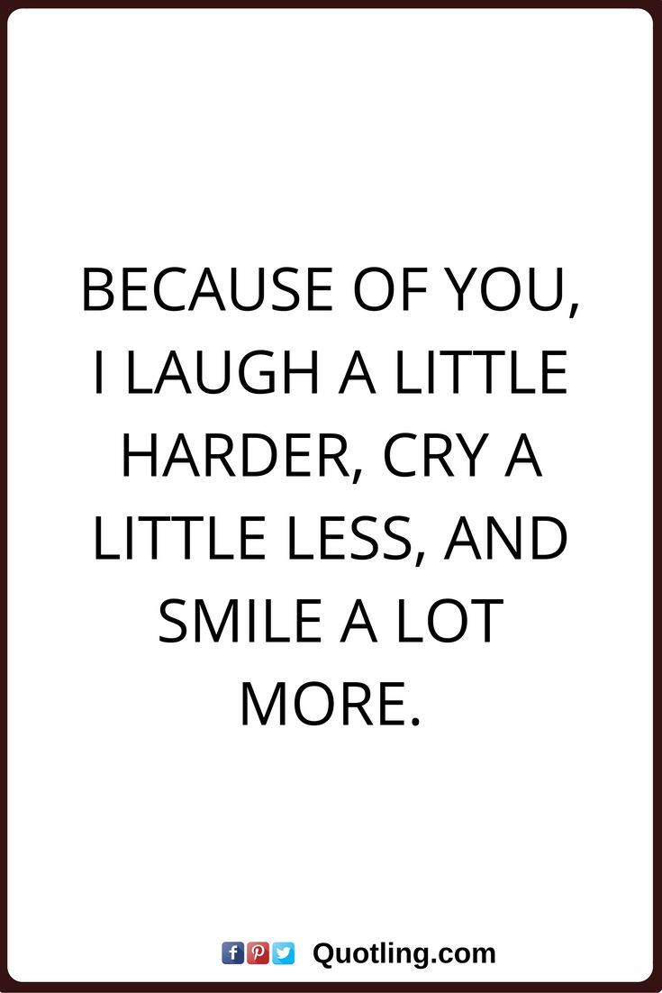 friendship quotes Because of you, I laugh a little harder, cry a little less, and smile a lot more.