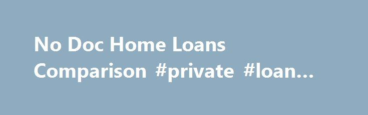 No Doc Home Loans Comparison #private #loan #lenders http://loan-credit.remmont.com/no-doc-home-loans-comparison-private-loan-lenders/  #no doc loans # Compare No Doc Home Loans Rates and Fees verified correct on November 19th, 2015 Borrow money to buy your dream home without having to provide the standard amount of proof of income. No doc home loans are rare in the Australian home loan market. With almost all home loans you're usually […]