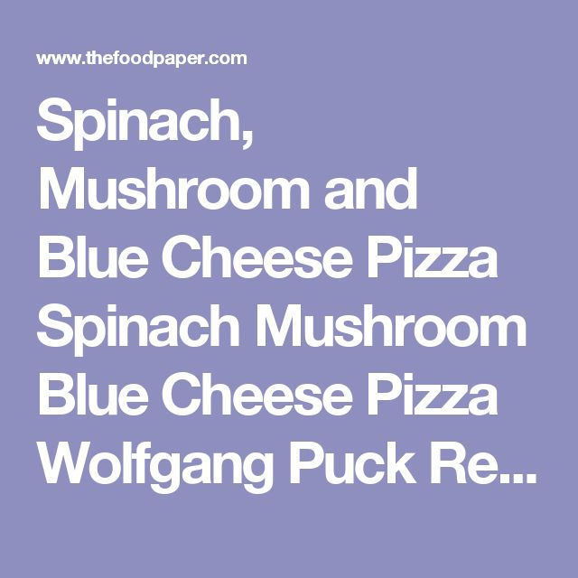 Spinach, Mushroom and Blue Cheese Pizza Spinach Mushroom Blue Cheese Pizza Wolfgang Puck Recipes Cookbooks Gayot