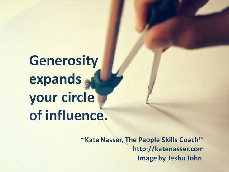 Generosity builds bonds and expands your circle of influence.