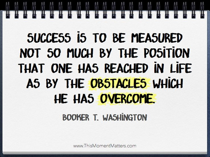 """My favorite defintion of success: """"Success is to be measured not so much by the position that one has reached in life as by the obstacles which he has overcome."""" - Booker T. Washington"""