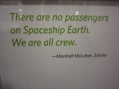 There are no passengers on Spaceship Earth. We're all crew.