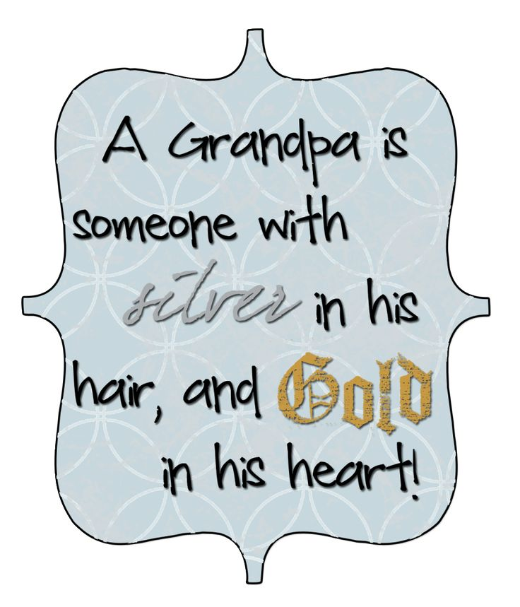 A grandpa is someone with silver in his hair, and gold in