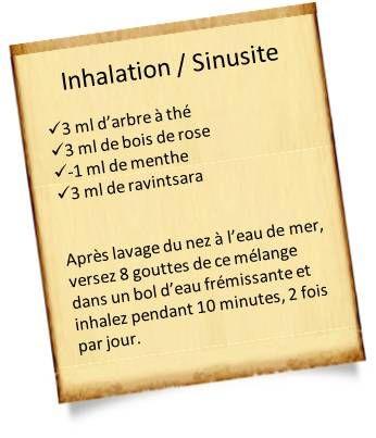Inhalation pour sinusite : 3ml d'arbre à thé, 3ml de bois de rose, -1ml de menthe, 3ml de ravintsara. Verser 3 gouttes du mélange dans un bol d'eau frémissante et inhaler pendant 10 min, 2/jour.