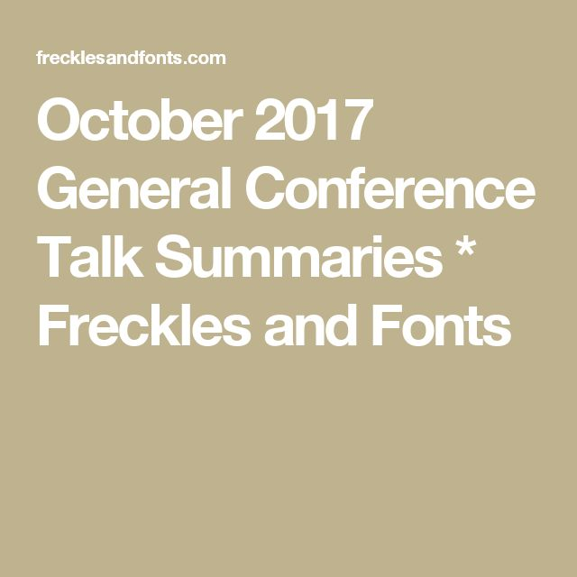 October 2017 General Conference Talk Summaries * Freckles and Fonts