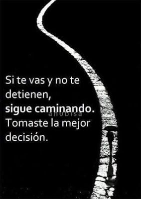 Si te vas y no te detienen, sigue caminando, tomaste la mejor decisión