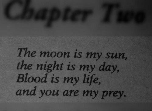 The moon is my sun, the night is my day, Blood is my life, and you are my prey