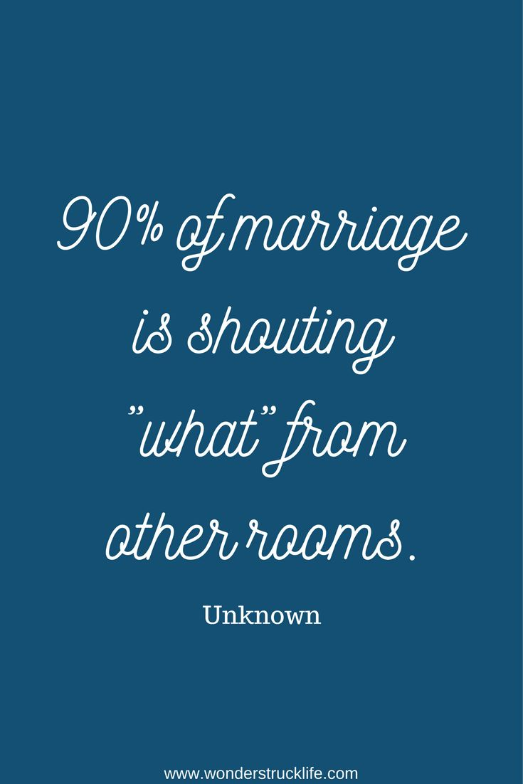 "15 Happy, Joyful Quotes on Marriage - 90% of marriage is shouting ""what"" from other rooms. - Unknown"