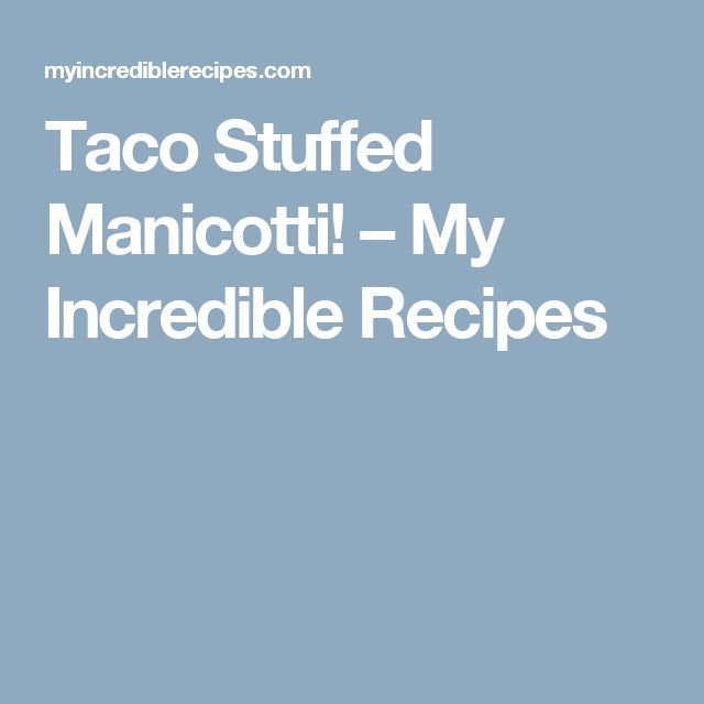 Taco Stuffed Manicotti! – My Incredible Recipes