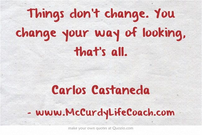 www.McCurdyLifeCoach.com Things don't change. You change your way of looking, that's all. Carlos Castaneda