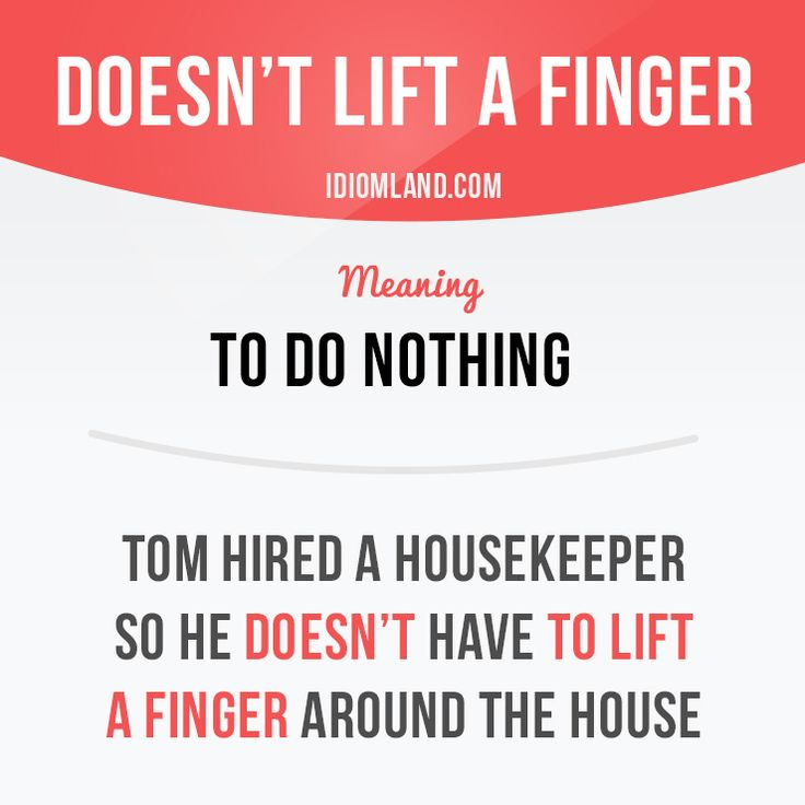 """Doesn't lift a finger"" means ""to do nothing"". Example: Tom hired a housekeeper so he doesn't have to lift a finger around the house. #idiom - Repinned by Chesapeake College Adult Ed. We offer free classes on the Eastern Shore of MD to help you earn your GED - H.S. Diploma or Learn English (ESL). www.Chesapeake.edu"