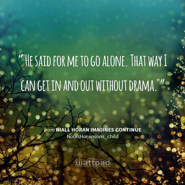 """""""""""He said for me to go alone. That way I can get in and out without drama."""""""" - from Niall Horan Imagines Continue (on Wattpad)  http://www.wattpad.com/story/16226100?utm_source=android&utm_medium=pinterest&utm_content=share_quote&wp_page=quote&wp_originator=XwnhyzqWV%2Fpo%2FRzFL2t29JHp5flyjlUGukHs31UDzvrbWIoNkBJIo7wv5ZJD01X4tMuRDpRWwQhtcbzncca6l0wJe71jDiAIsY9Zd2ppjOgJUvemIQtDqj6dev1cc8xF"""