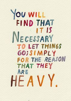 """You will find that it is necessary to let things go; simply for the reason that they are heavy."" - C. JoyBell C. on Momastery"